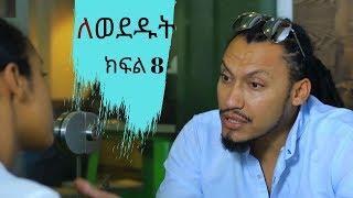 Lewededut ለወደዱት | Ethiopian drama Lewededut   part 8 ( ክፍል  8)