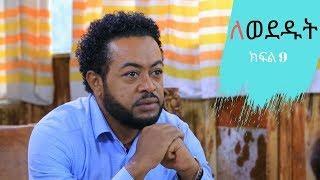 Lewededut ለወደዱት | Ethiopian drama Lewededut  part 9 ( ክፍል 9)