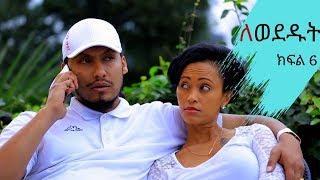 Lewededut ለወደዱት | Ethiopian drama Lewededut  part 6  (ክፍል 6)